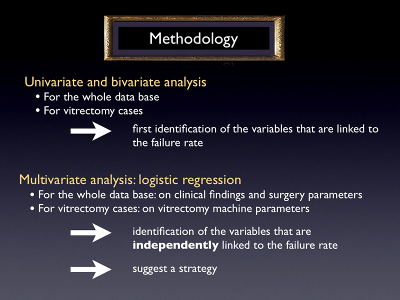 Now the methodology. First, univariate and bivariate analysis were performed for the whole data base in order to have a graphical representation of the first results. This is also a first step necessary to identify the variables that are linked to the failure rate. Second, a multivariate analysis was carried out. A step by step logistic regression with all cases on clinical findings and surgery parameters was performed. Moreover, with only vitrectomy cases, the same kind of regression was performed on vitrectomy machine parameters. This was done in order to highlight the variables that independently affect the true failure rate and in order to suggest a strategy. This was a heavy work that leaded to more than 3000 lines of calculations.