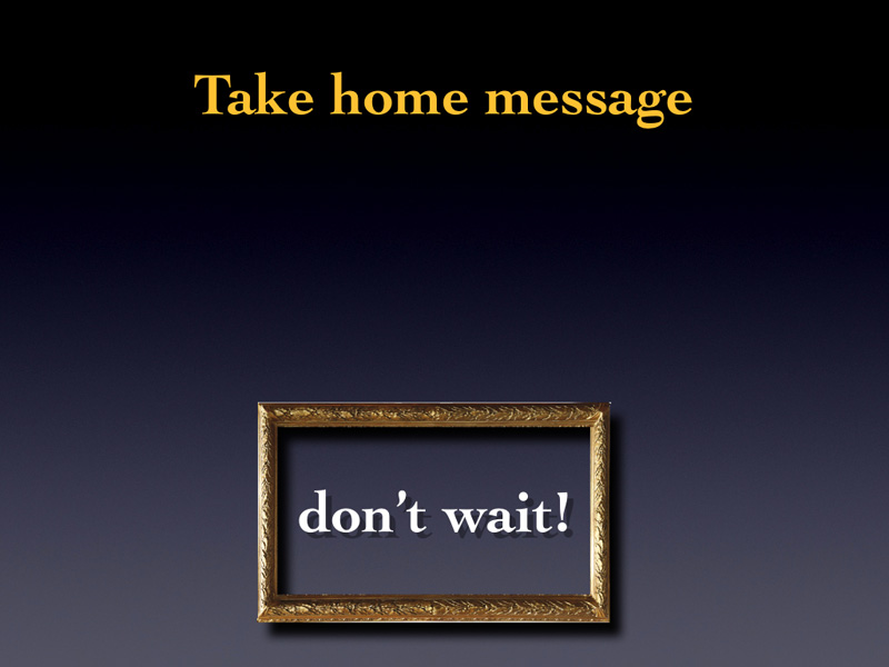 So the first take home message is DON'T WAIT.