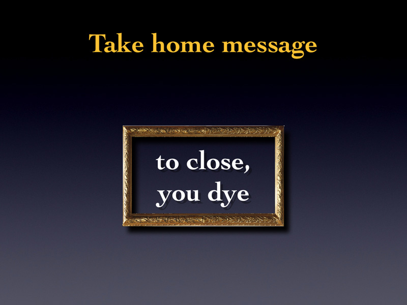 So I am giving you a very threatening take home message : TO CLOSE YOU DYE.