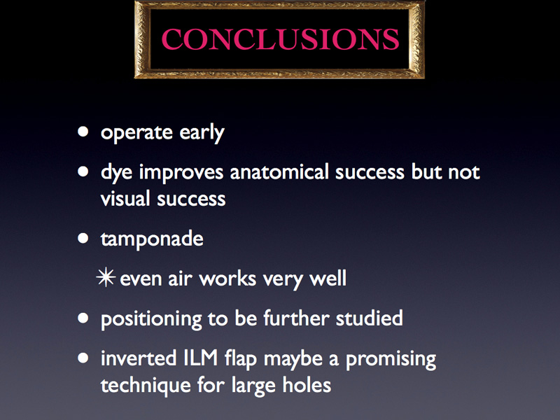 The conclusions of the study are the following: It is important to operate early; the dye improves anatomical success but not visual success; every tamponade works very well (even air); positioning needs further studies; the inverted ILM flap maybe a promising technique for large holes.