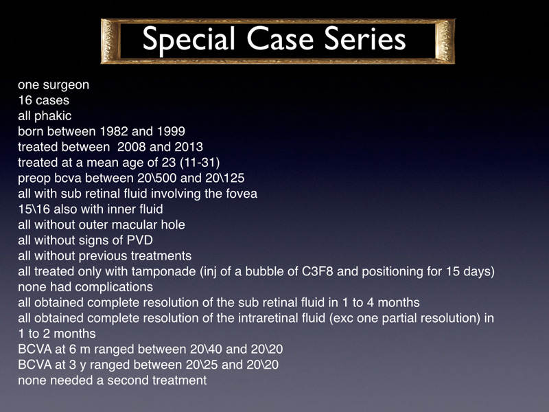 A special slide is dedicated to the series of 16 cases sent from Veronica Aslanova, which were very homogeneous as far as case selection, treatment and results all young with mean age of 23 (younger that the mean age of the population of the whole study), phakic, with sub retinal fluid involving the macula + intraretinal fluid and without outer lamellar hole, and without pvd. all had a preoperative bcva between 20/500 and 20/125. They all received only an injection of 0,4cc of C3F8 and were asked to position for 15 days. All of them were granted a successful reabsorption of the fluid with visual gain.  This case series was NOT included in the statistical analysis because there was no variability in the results and the 100% success of 16 cases could influence significantly the whole series. However we think is it important to mention and to think about this option of treatment.